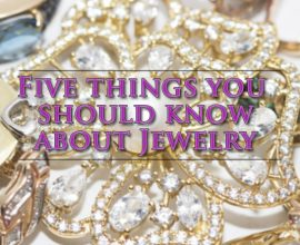 Be in the know: Five Things You Should Know About Jewelry